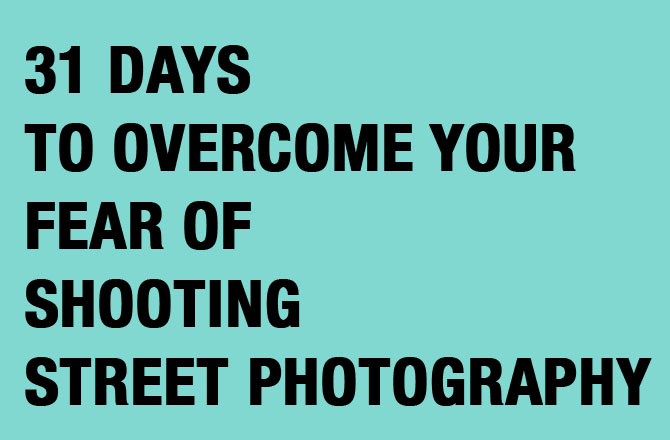31 days to conquer FREE EBOOK: 31 Days to Overcome Your Fear of Shooting Street Photography